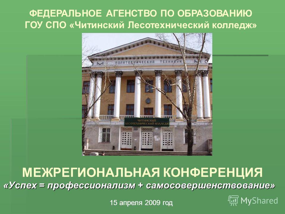 «Успех = профессионализм + самосовершенствование» МЕЖРЕГИОНАЛЬНАЯ КОНФЕРЕНЦИЯ ФЕДЕРАЛЬНОЕ АГЕНСТВО ПО ОБРАЗОВАНИЮ ГОУ СПО «Читинский Лесотехнический колледж» 15 апреля 2009 год