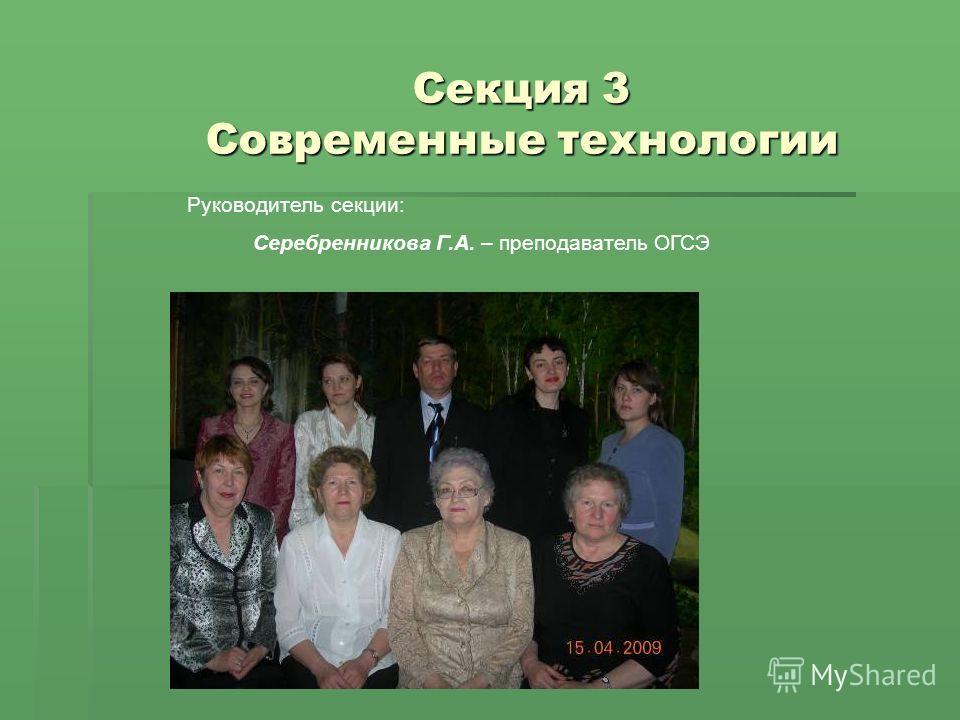 Секция 3 Современные технологии Руководитель секции: Серебренникова Г.А. – преподаватель ОГСЭ
