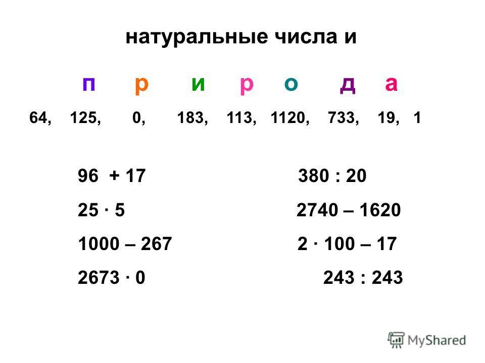 натуральные числа и природа 64, 125, 0, 183, 113, 1120, 733, 19, 1 96 + 17 380 : 20 25 5 2740 – 1620 1000 – 267 2 100 – 17 2673 0 243 : 243
