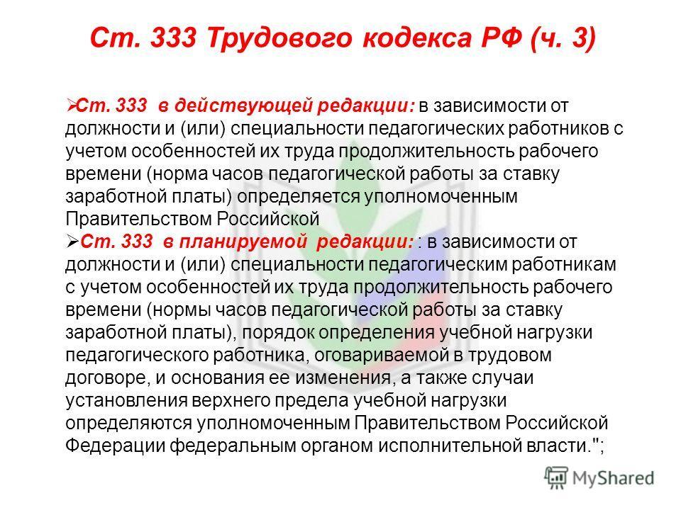 Ст. 333 Трудового кодекса РФ (ч. 3) Ст. 333 в действующей редакции: в зависимости от должности и (или) специальности педагогических работников с учетом особенностей их труда продолжительность рабочего времени (норма часов педагогической работы за ста