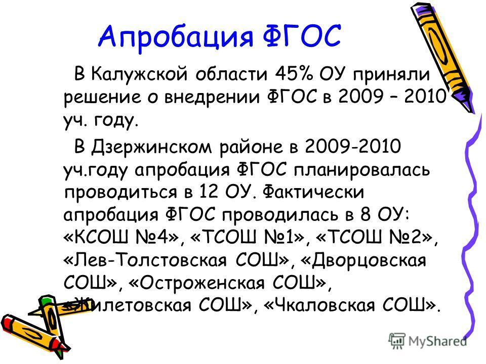 Апробация ФГОС В Калужской области 45% ОУ приняли решение о внедрении ФГОС в 2009 – 2010 уч. году. В Дзержинском районе в 2009-2010 уч.году апробация ФГОС планировалась проводиться в 12 ОУ. Фактически апробация ФГОС проводилась в 8 ОУ: «КСОШ 4», «ТСО