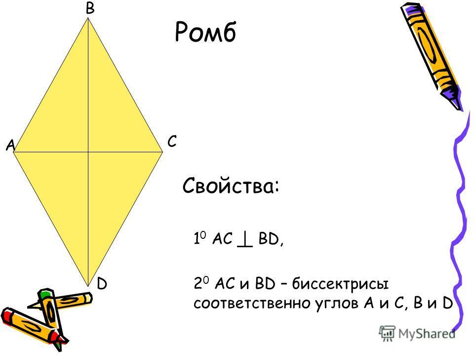 B A C D Ромб Свойства: 1 0 AC | BD, 2 0 AC и BD – биссектрисы соответственно углов A и C, B и D