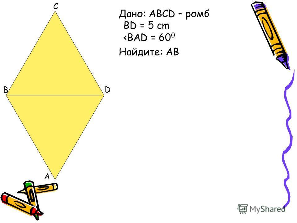 A B C D Дано: ABCD – ромб BD = 5 cm