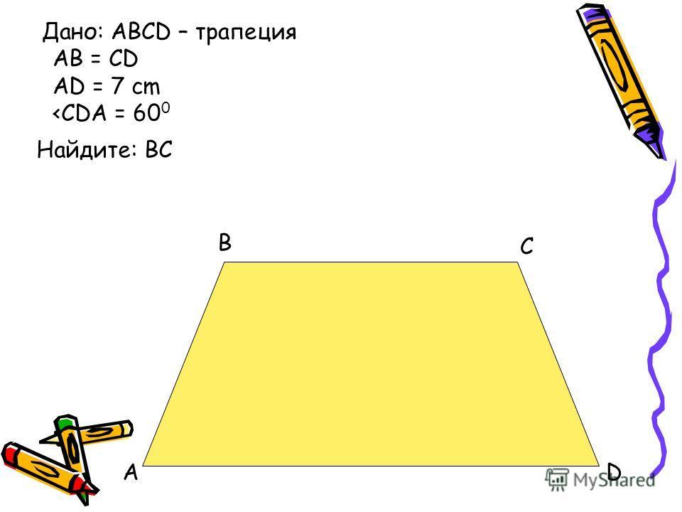 A B C D Дано: ABCD – трапеция AB = CD AD = 7 cm
