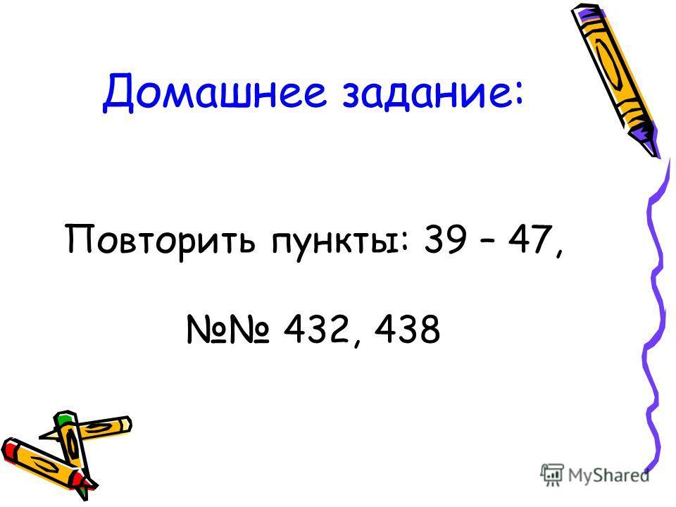 Домашнее задание: Повторить пункты: 39 – 47, 432, 438