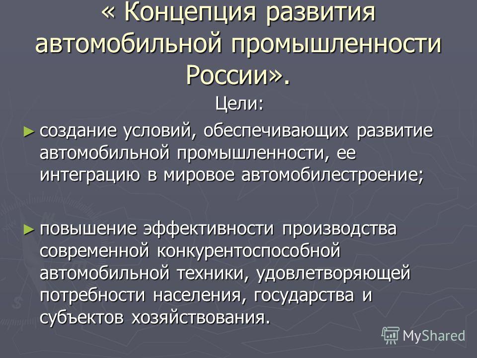 « Концепция развития автомобильной промышленности России». Цели: создание условий, обеспечивающих развитие автомобильной промышленности, ее интеграцию в мировое автомобилестроение; создание условий, обеспечивающих развитие автомобильной промышленност