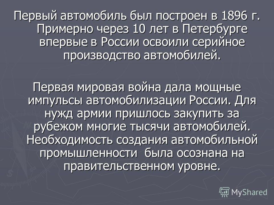 Первый автомобиль был построен в 1896 г. Примерно через 10 лет в Петербурге впервые в России освоили серийное производство автомобилей. Первая мировая война дала мощные импульсы автомобилизации России. Для нужд армии пришлось закупить за рубежом мног