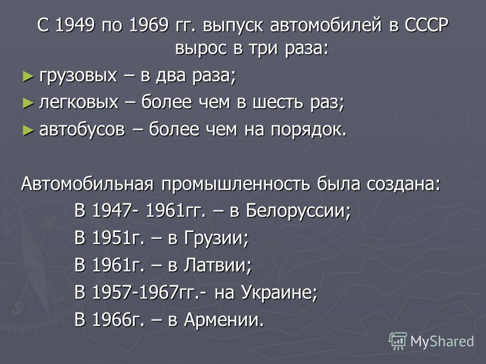 С 1949 по 1969 гг. выпуск автомобилей в СССР вырос в три раза: грузовых – в два раза; грузовых – в два раза; легковых – более чем в шесть раз; легковых – более чем в шесть раз; автобусов – более чем на порядок. автобусов – более чем на порядок. Автом