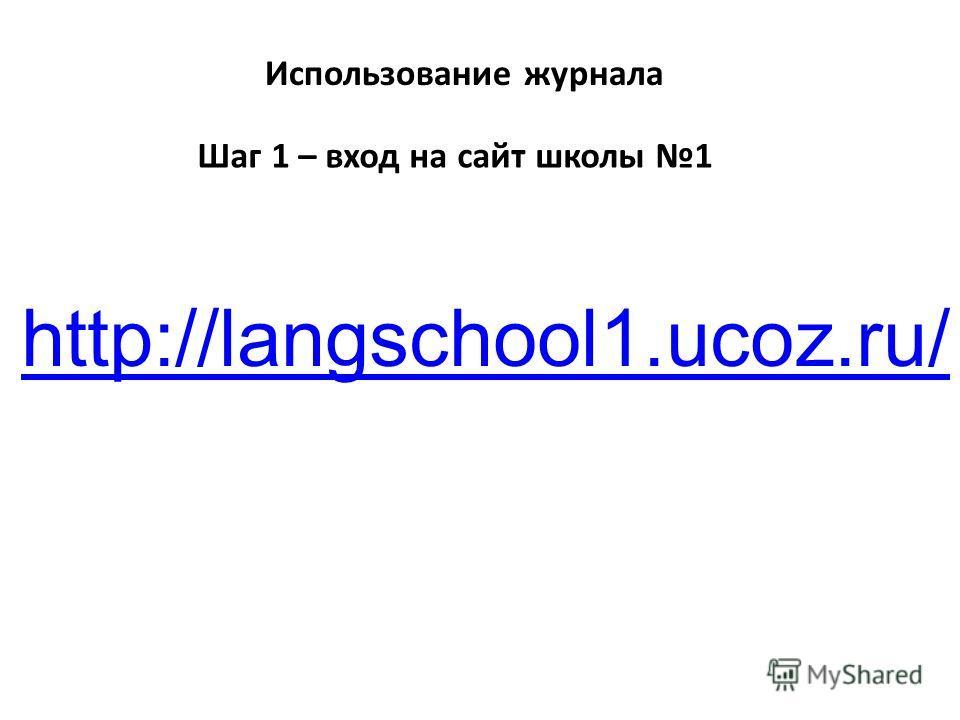 Использование журнала Шаг 1 – вход на сайт школы 1 http://langschool1.ucoz.ru/