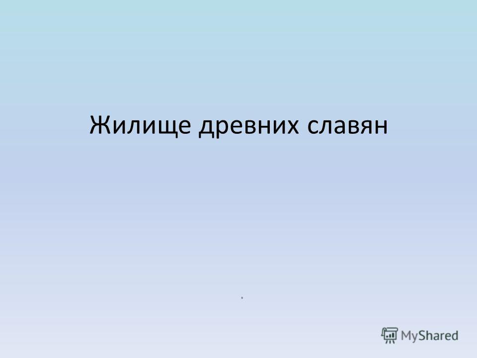 Жилище древних славян.