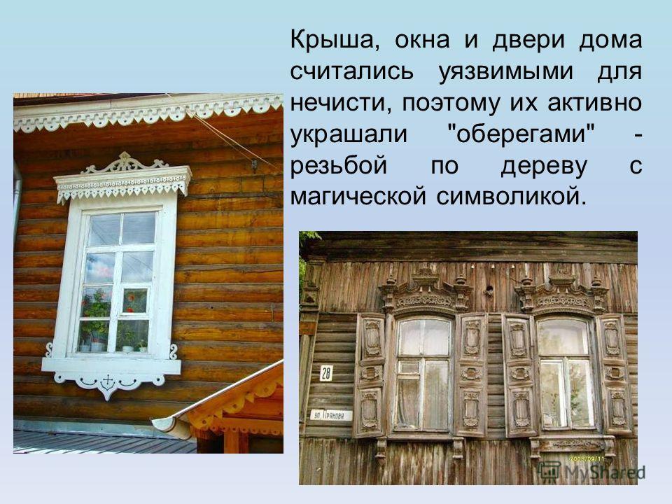 Крыша, окна и двери дома считались уязвимыми для нечисти, поэтому их активно украшали оберегами - резьбой по дереву с магической символикой.