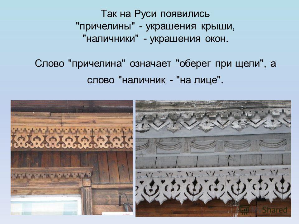 Так на Руси появились причелины - украшения крыши, наличники - украшения окон. Слово причелина означает оберег при щели, а слово наличник - на лице.