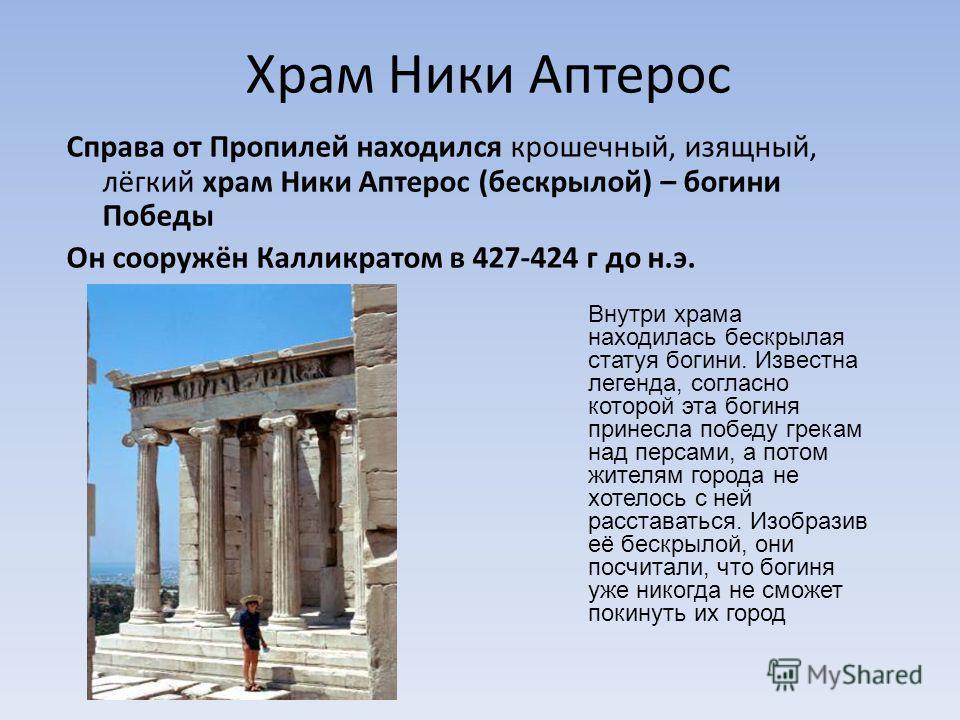 Храм Ники Аптерос Справа от Пропилей находился крошечный, изящный, лёгкий храм Ники Аптерос (бескрылой) – богини Победы Он сооружён Калликратом в 427-424 г до н.э. Внутри храма находилась бескрылая статуя богини. Известна легенда, согласно которой эт