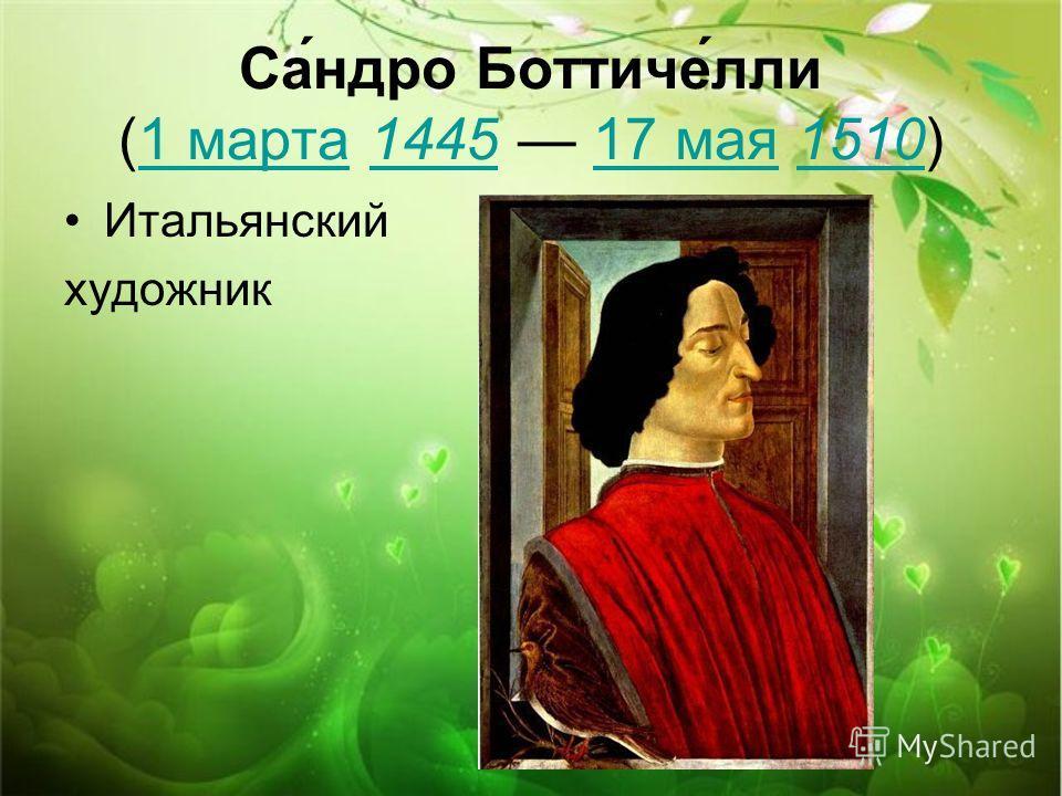 Са́ндро Боттиче́лли (1 марта 1445 17 мая 1510)1 марта144517 мая1510 Итальянский художник