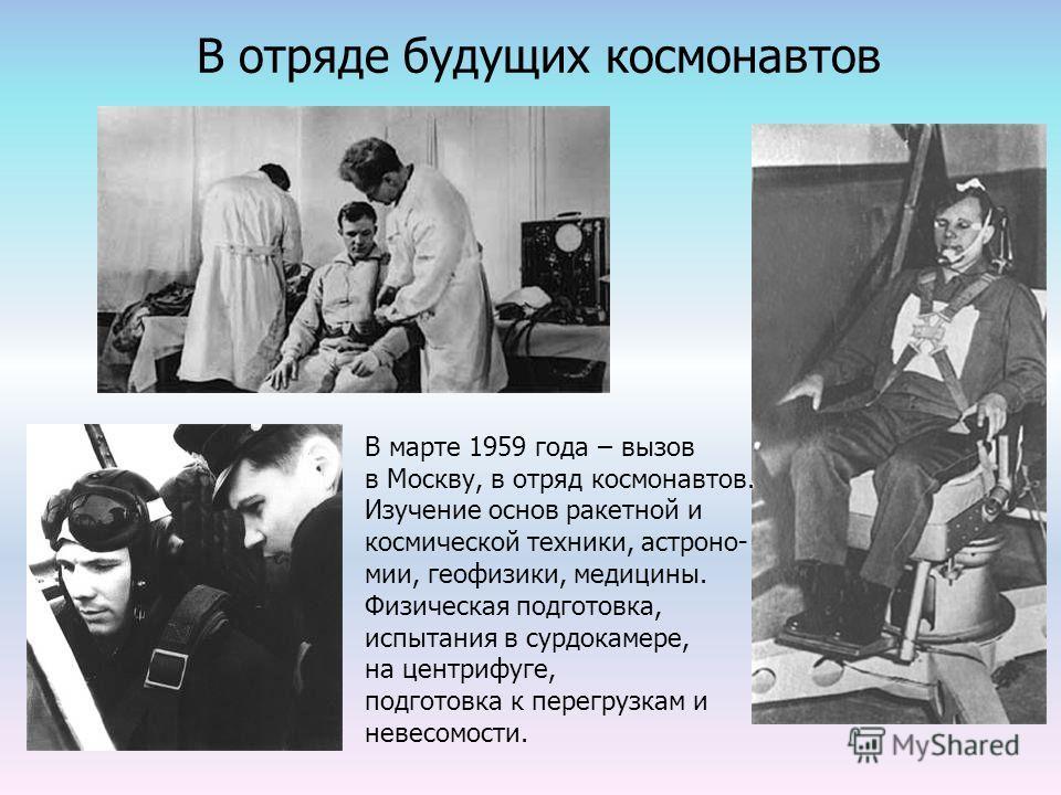 В отряде будущих космонавтов В марте 1959 года – вызов в Москву, в отряд космонавтов. Изучение основ ракетной и космической техники, астроно- мии, геофизики, медицины. Физическая подготовка, испытания в сурдокамере, на центрифуге, подготовка к перегр