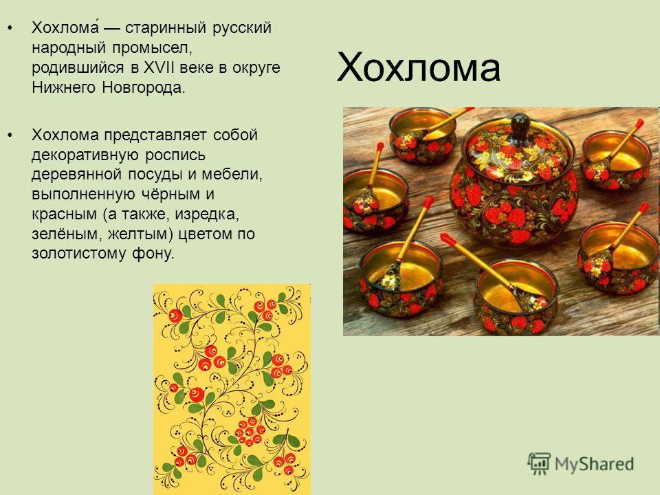 Хохлома Хохлома́ старинный русский народный промысел, родившийся в XVII веке в округе Нижнего Новгорода. Хохлома представляет собой декоративную роспись деревянной посуды и мебели, выполненную чёрным и красным (а также, изредка, зелёным, желтым) цвет