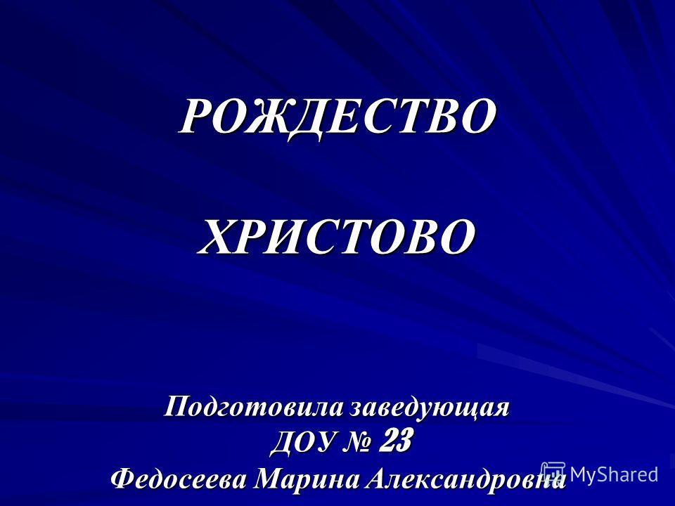 РОЖДЕСТВО ХРИСТОВО Подготовила заведующая ДОУ 23 Федосеева Марина Александровна
