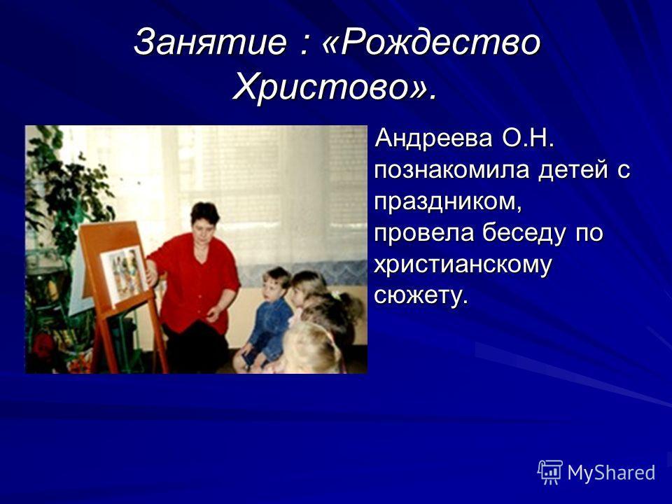 Занятие : «Рождество Христово». Андреева О.Н. познакомила детей с праздником, провела беседу по христианскому сюжету.