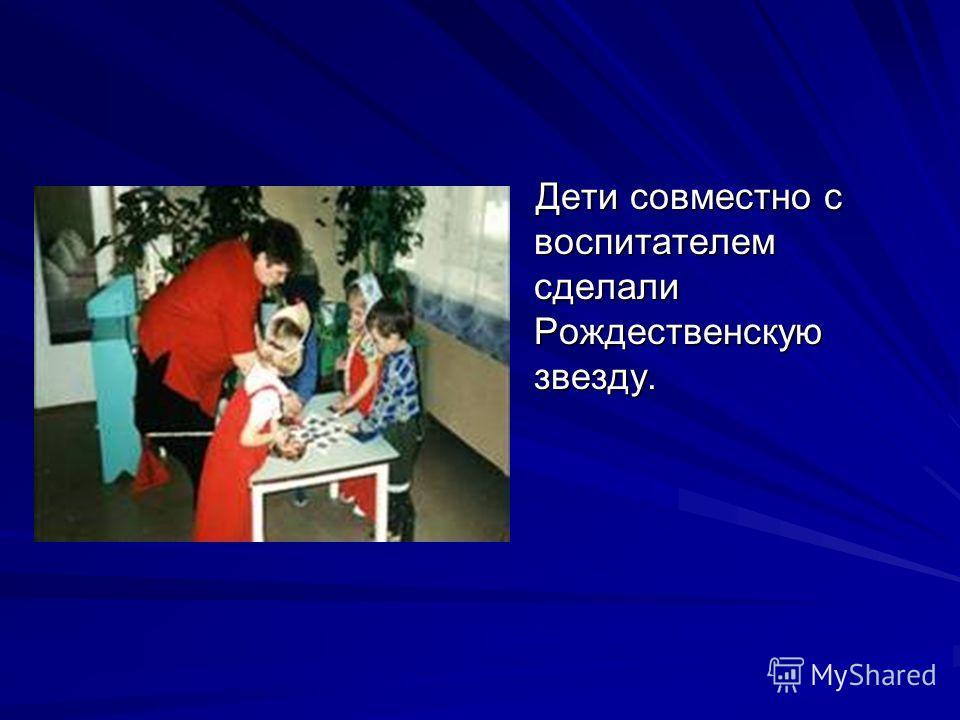 Дети совместно с воспитателем сделали Рождественскую звезду.