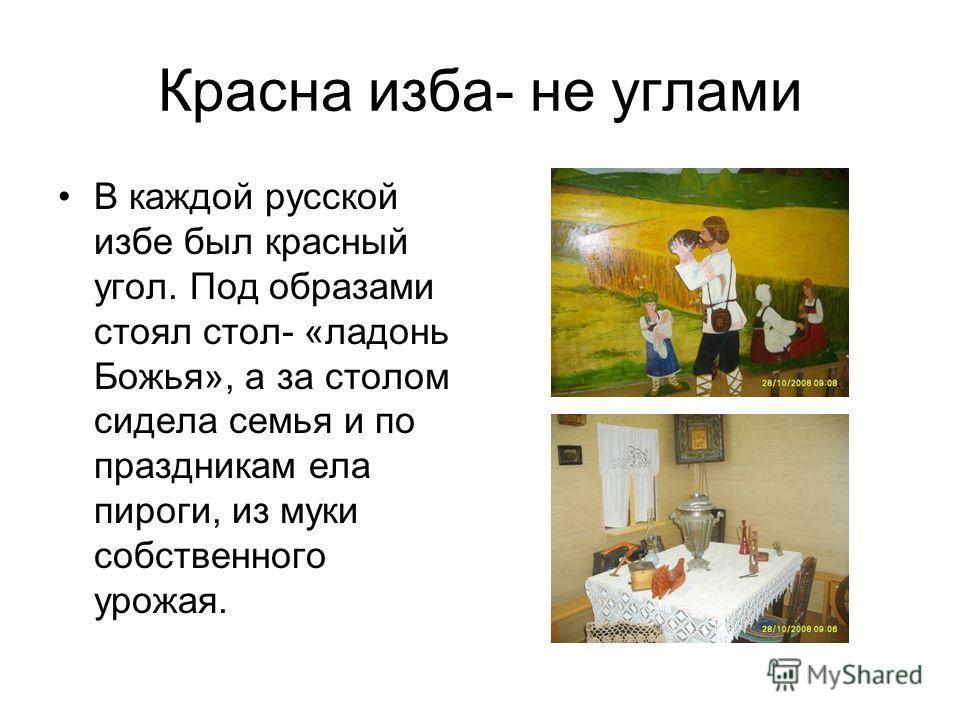 Красна изба- не углами В каждой русской избе был красный угол. Под образами стоял стол- «ладонь Божья», а за столом сидела семья и по праздникам ела пироги, из муки собственного урожая.