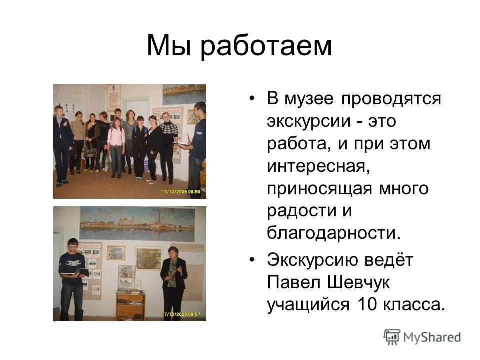 Мы работаем В музее проводятся экскурсии - это работа, и при этом интересная, приносящая много радости и благодарности. Экскурсию ведёт Павел Шевчук учащийся 10 класса.