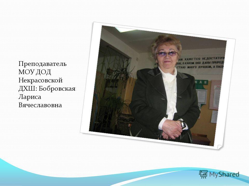 Преподаватель МОУ ДОД Некрасовской ДХШ: Бобровская Лариса Вячеславовна