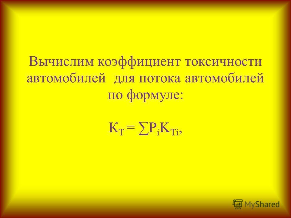 Вычислим коэффициент токсичности автомобилей для потока автомобилей по формуле: К Т = P i K Ti,