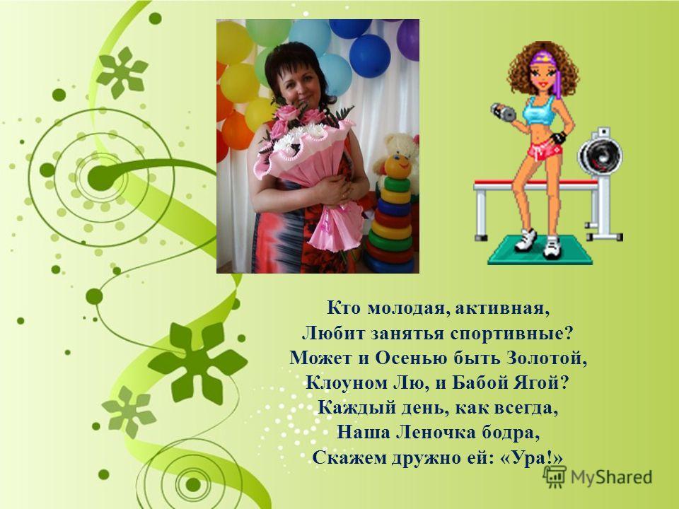 Кто молодая, активная, Любит занятья спортивные? Может и Осенью быть Золотой, Клоуном Лю, и Бабой Ягой? Каждый день, как всегда, Наша Леночка бодра, Скажем дружно ей: «Ура!»