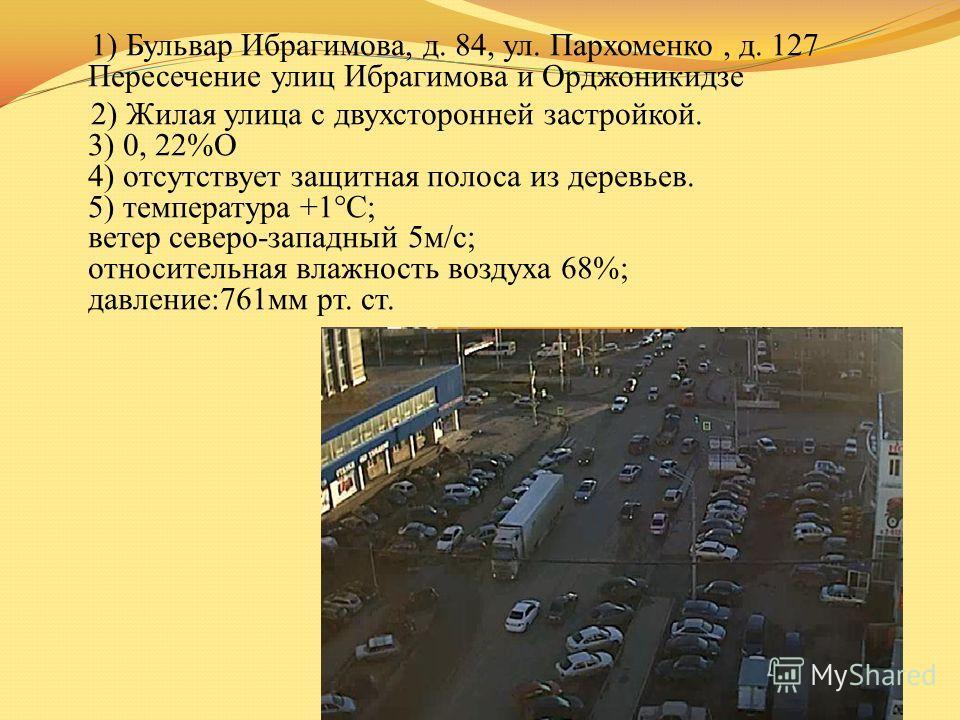 1) Бульвар Ибрагимова, д. 84, ул. Пархоменко, д. 127 Пересечение улиц Ибрагимова и Орджоникидзе 2) Жилая улица с двухсторонней застройкой. 3) 0, 22%О 4) отсутствует защитная полоса из деревьев. 5) температура +1°C; ветер северо-западный 5м/с; относит