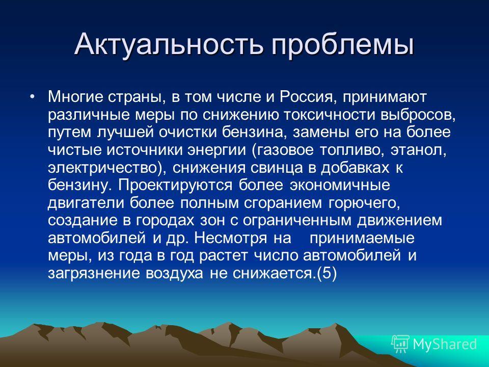 Актуальность проблемы Многие страны, в том числе и Россия, принимают различные меры по снижению токсичности выбросов, путем лучшей очистки бензина, замены его на более чистые источники энергии (газовое топливо, этанол, электричество), снижения свинца