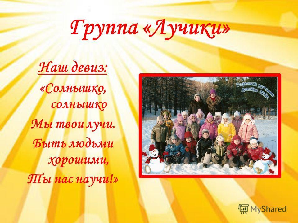 Группа «Лучики» Наш девиз: «Солнышко, солнышко Мы твои лучи. Быть людьми хорошими, Ты нас научи!»