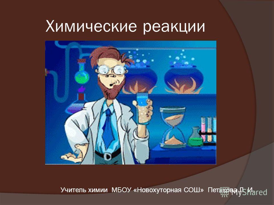 Химические реакции Учитель химии МБОУ «Новохуторная СОШ» Петькова Л. И.