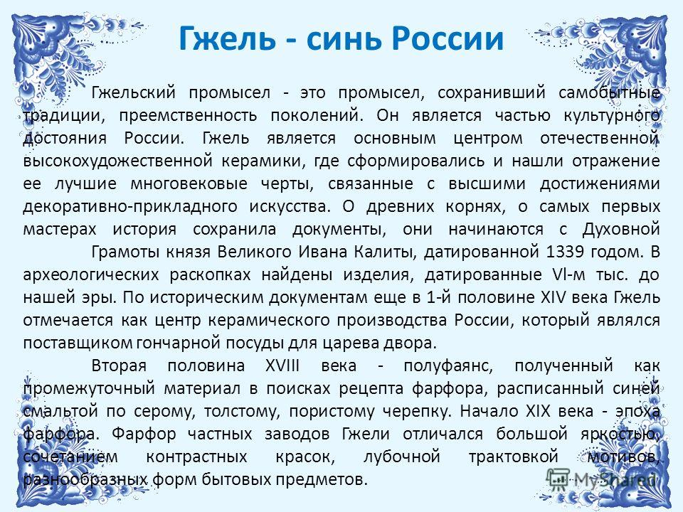 Гжель - синь России Гжельский промысел - это промысел, сохранивший самобытные традиции, преемственность поколений. Он является частью культурного достояния России. Гжель является основным центром отечественной высокохудожественной керамики, где сформ