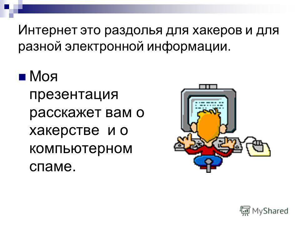 Интернет это раздолья для хакеров и для разной электронной информации. Моя презентация расскажет вам о хакерстве и о компьютерном спаме.