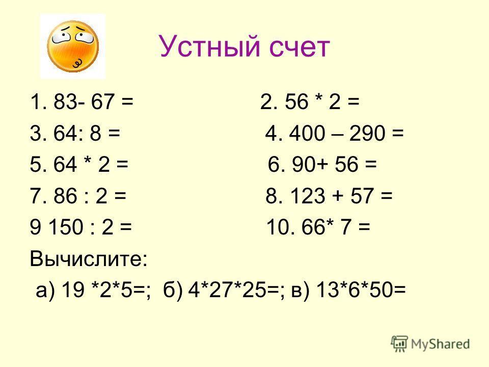 Устный счет 1. 83- 67 = 2. 56 * 2 = 3. 64: 8 = 4. 400 – 290 = 5. 64 * 2 = 6. 90+ 56 = 7. 86 : 2 = 8. 123 + 57 = 9 150 : 2 = 10. 66* 7 = Вычислите: а) 19 *2*5=; б) 4*27*25=; в) 13*6*50=