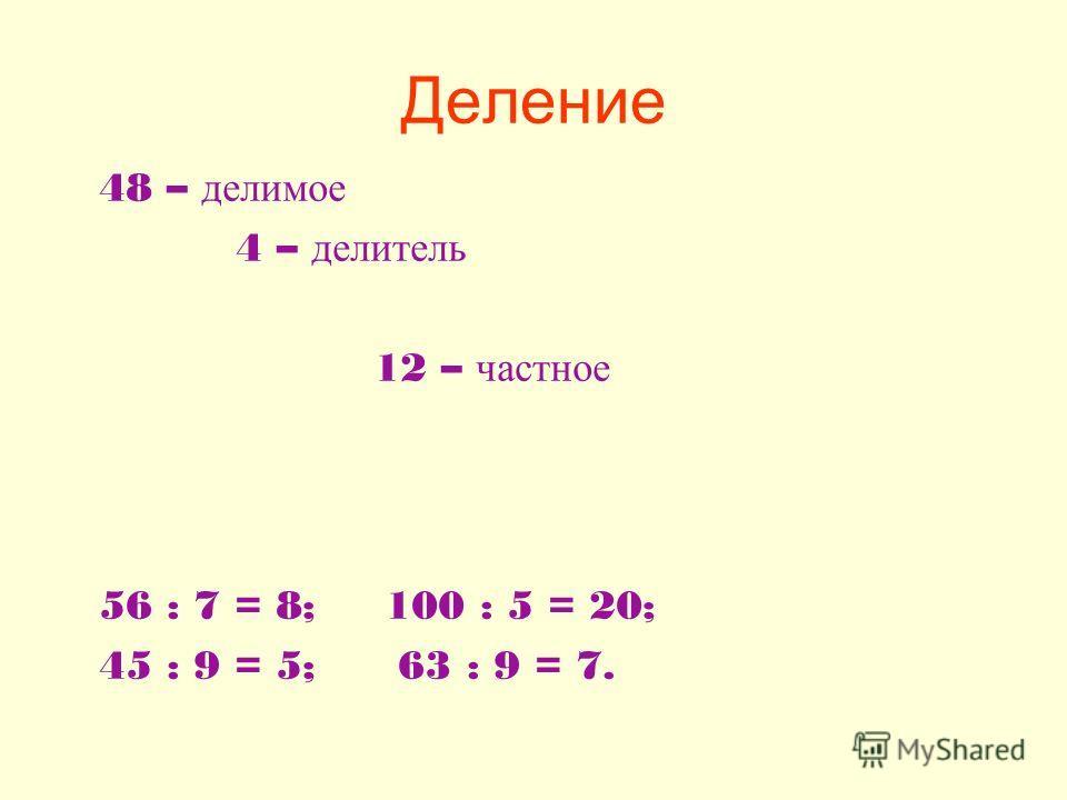Деление 48 – делимое 4 – делитель 12 – частное 56 : 7 = 8; 100 : 5 = 20; 45 : 9 = 5; 63 : 9 = 7.