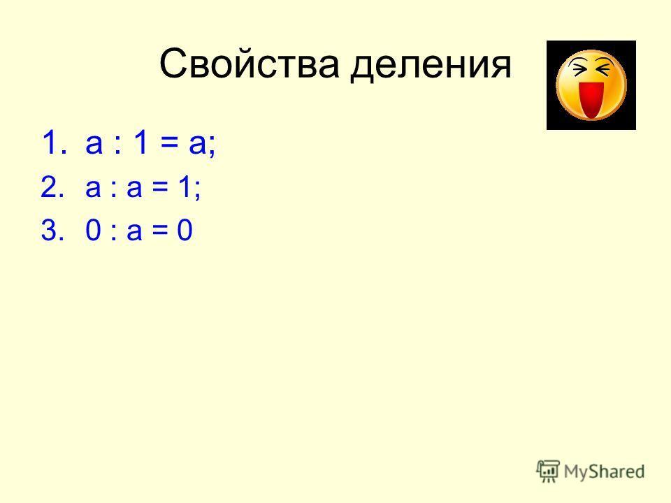 Свойства деления 1.а : 1 = а; 2.а : а = 1; 3.0 : а = 0