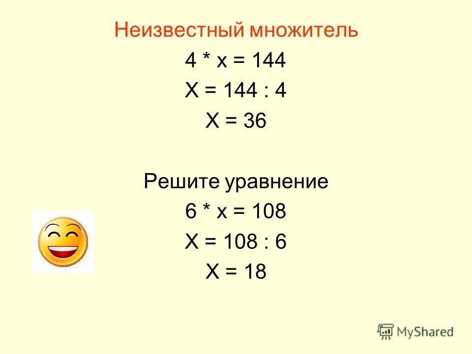 Неизвестный множитель 4 * х = 144 Х = 144 : 4 Х = 36 Решите уравнение 6 * х = 108 Х = 108 : 6 Х = 18