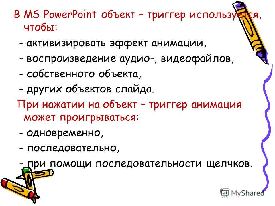 В MS PowerPoint объект – триггер используется, чтобы: - активизировать эффект анимации, - воспроизведение аудио-, видеофайлов, - собственного объекта, - других объектов слайда. При нажатии на объект – триггер анимация может проигрываться: - одновреме