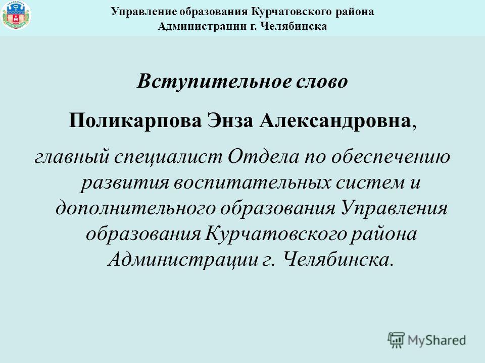 Вступительное слово Поликарпова Энза Александровна, главный специалист Отдела по обеспечению развития воспитательных систем и дополнительного образования Управления образования Курчатовского района Администрации г. Челябинска. Управление образования