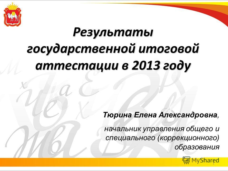 Результаты государственной итоговой аттестации в 2013 году 1 Тюрина Елена Александровна, начальник управления общего и специального (коррекционного) образования