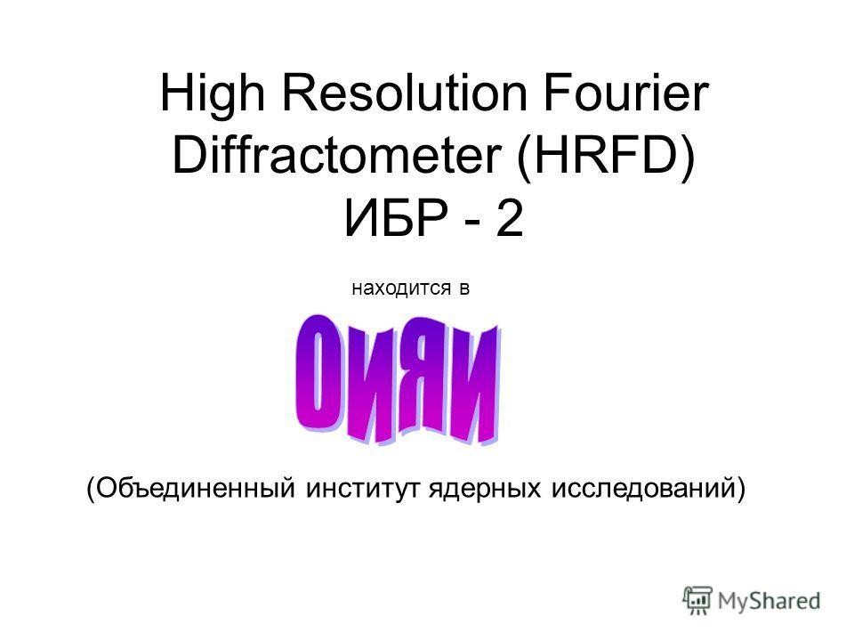 High Resolution Fourier Diffractometer (HRFD) ИБР - 2 находится в (Объединенный институт ядерных исследований)