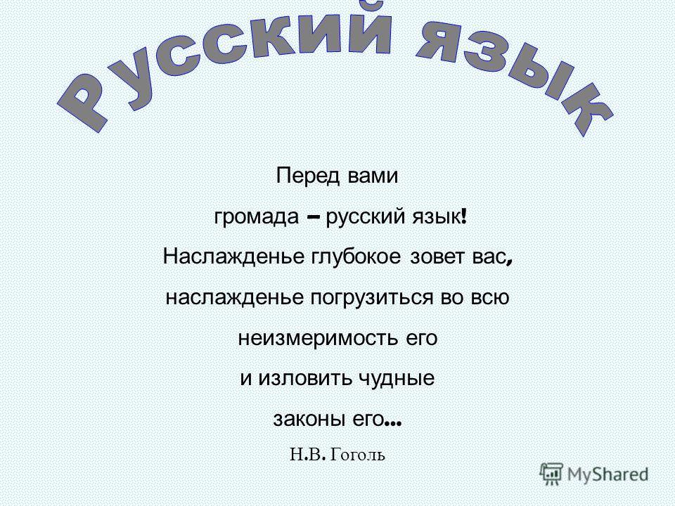 Перед вами громада – русский язык ! Наслажденье глубокое зовет вас, наслажденье погрузиться во всю неизмеримость его и изловить чудные законы его … Н. В. Гоголь