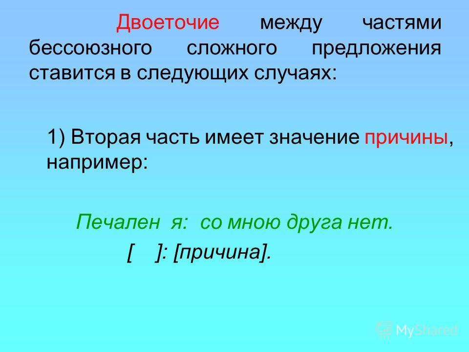 Двоеточие между частями бессоюзного сложного предложения ставится в следующих случаях: 1) Вторая часть имеет значение причины, например: Печален я: со мною друга нет. [ ]: [причина].