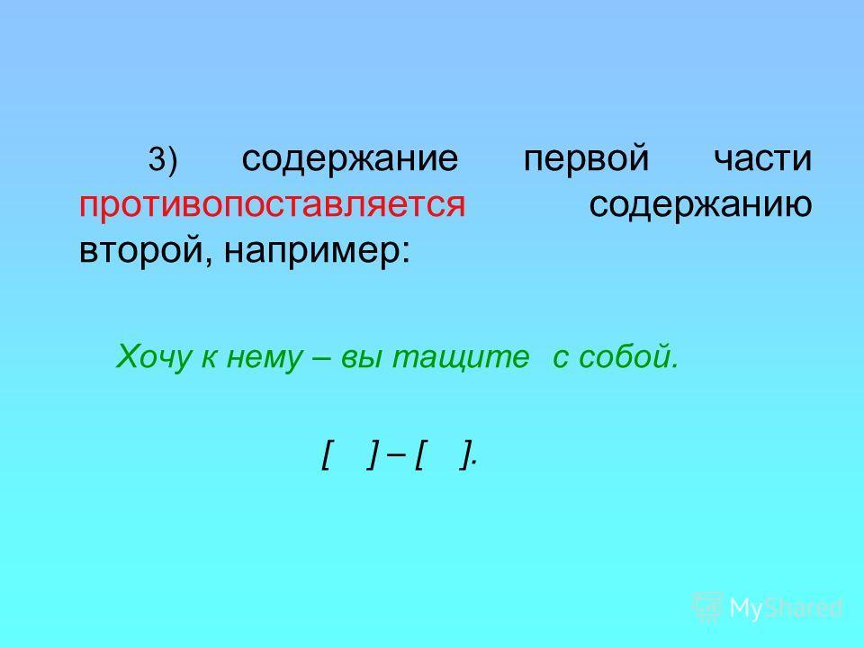 3) содержание первой части противопоставляется содержанию второй, например: Хочу к нему – вы тащите с собой. [ ] – [ ].