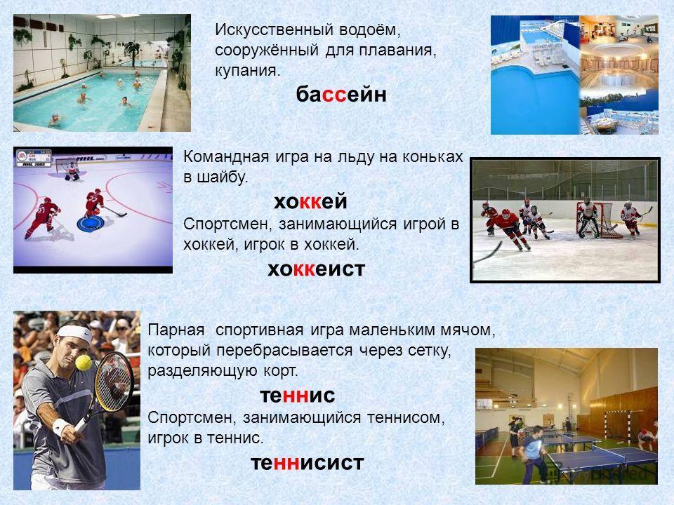 Искусственный водоём, сооружённый для плавания, купания. бассейн Командная игра на льду на коньках в шайбу. хоккей Спортсмен, занимающийся игрой в хоккей, игрок в хоккей. хоккеист Парная спортивная игра маленьким мячом, который перебрасывается через