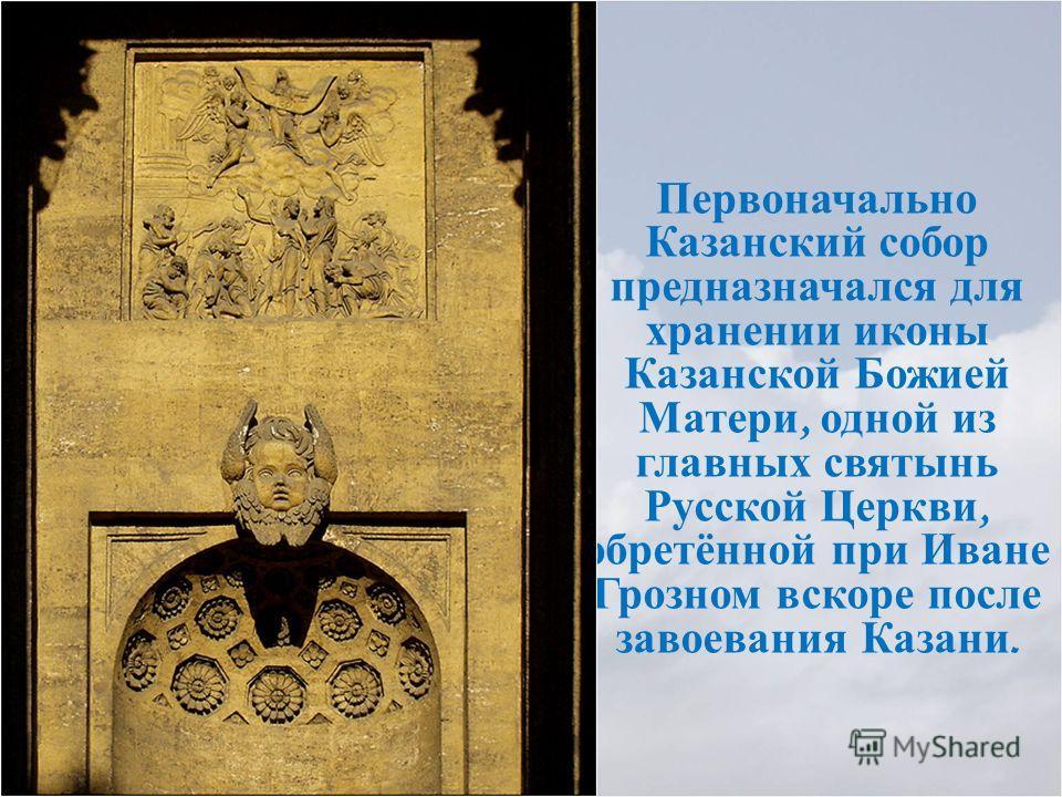Первоначально Казанский собор предназначался для хранении иконы Казанской Божией Матери, одной из главных святынь Русской Церкви, обретённой при Иване Грозном вскоре после завоевания Казани.