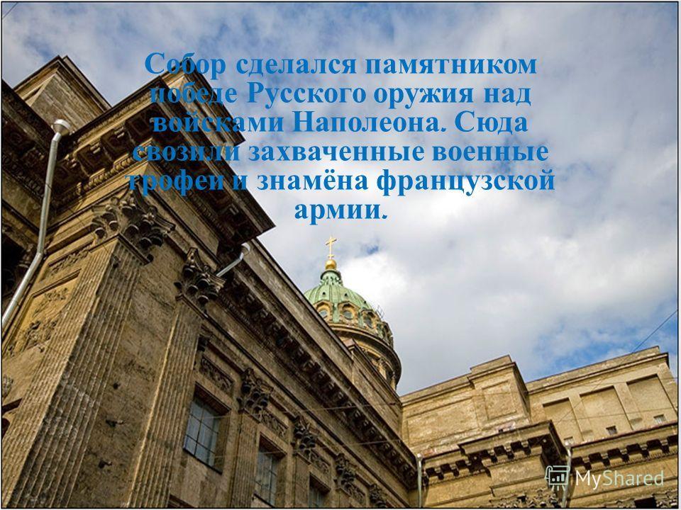 Собор сделался памятником победе Русского оружия над войсками Наполеона. Сюда свозили захваченные военные трофеи и знамёна французской армии.