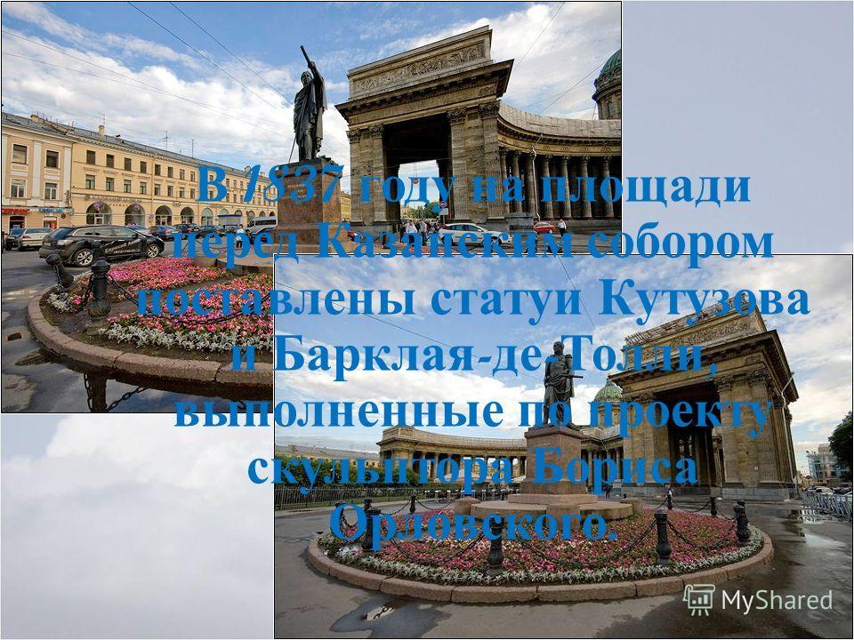 В 1837 году на площади перед Казанским собором поставлены статуи Кутузова и Барклая - де - Толли, выполненные по проекту скульптора Бориса Орловского.