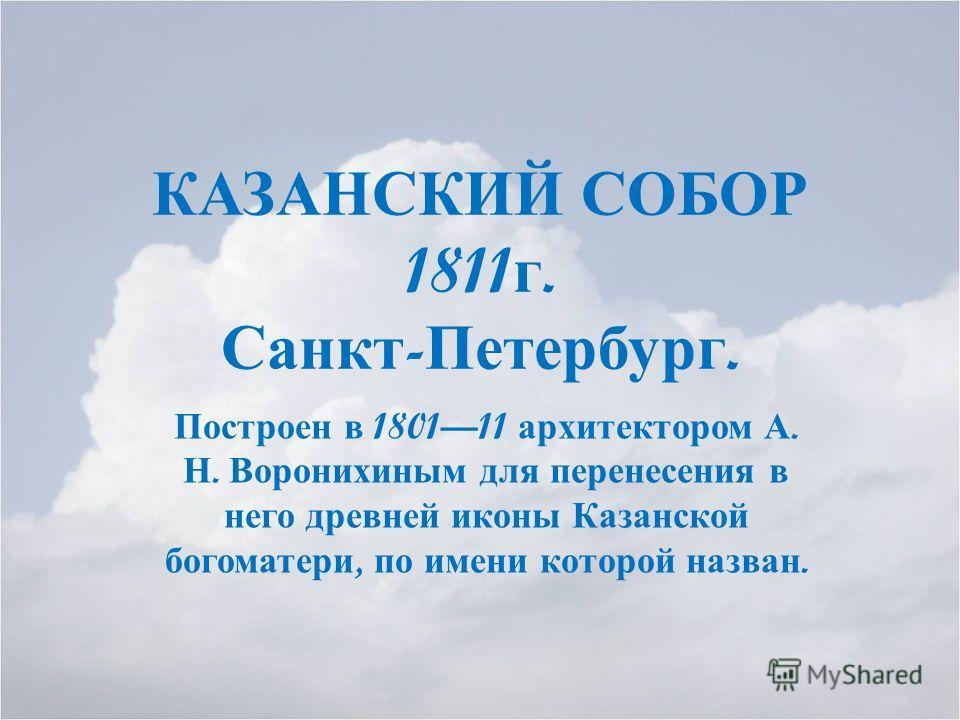 КАЗАНСКИЙ СОБОР 1811 г. Санкт - Петербург. Построен в 180111 архитектором А. Н. Воронихиным для перенесения в него древней иконы Казанской богоматери, по имени которой назван.